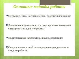 Основные методы работы Сотрудничество, наставничество, доверие и понимание; В