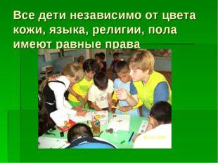 Все дети независимо от цвета кожи, языка, религии, пола имеют равные права