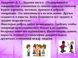 Академик Д. С. Лихачев писал: «Поддерживайте товарищеские отношения со своими