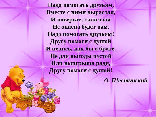 Надо помогать друзьям, Вместе с ними вырастая, И поверьте, сила злая Не опасн...