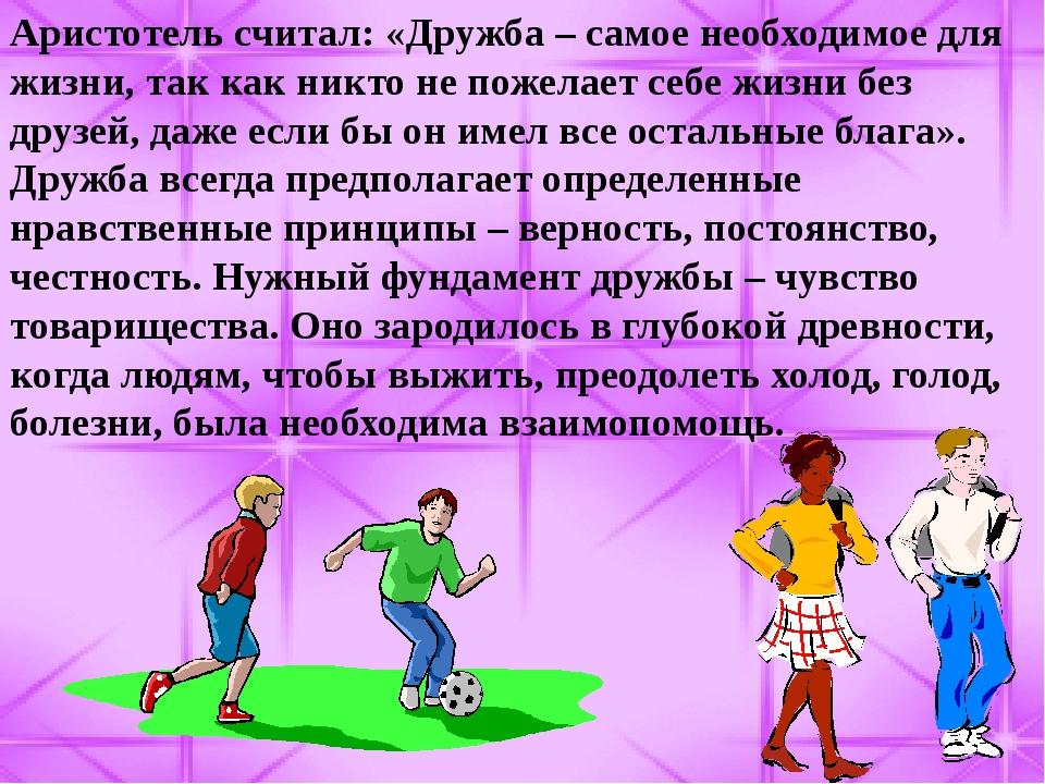Аристотель считал: «Дружба – самое необходимое для жизни, так как никто не по...