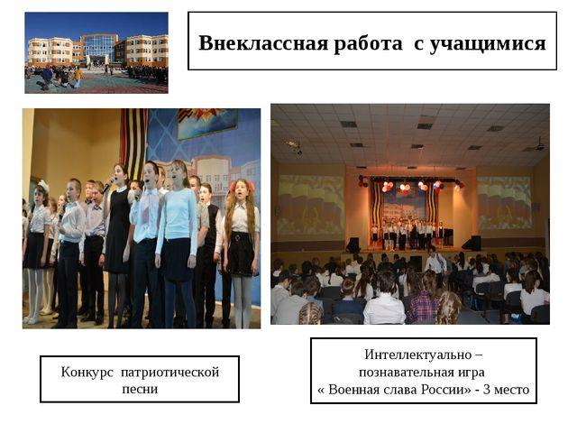 Внеклассная работа с учащимися Конкурс патриотической песни Интеллектуально –...