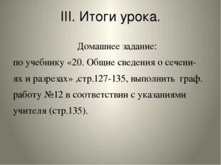 III. Итоги урока. Домашнее задание: по учебнику «20. Общие сведения о сечени-