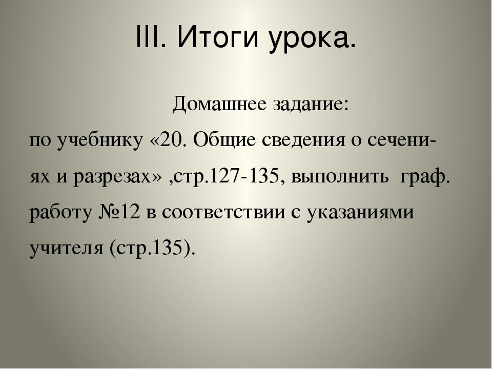 III. Итоги урока. Домашнее задание: по учебнику «20. Общие сведения о сечени-...