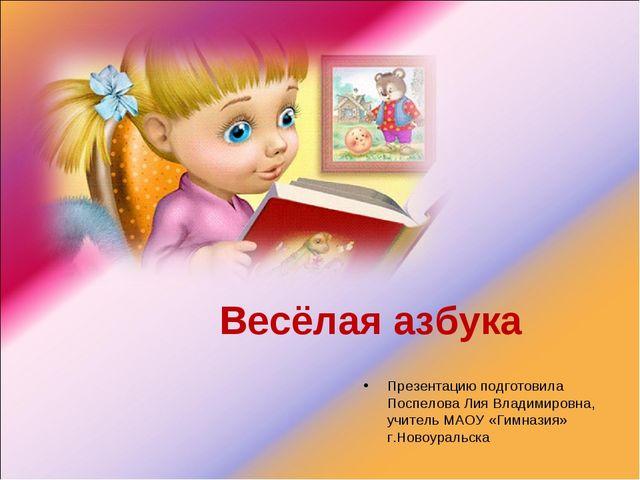 Весёлая азбука Презентацию подготовила Поспелова Лия Владимировна, учитель МА...