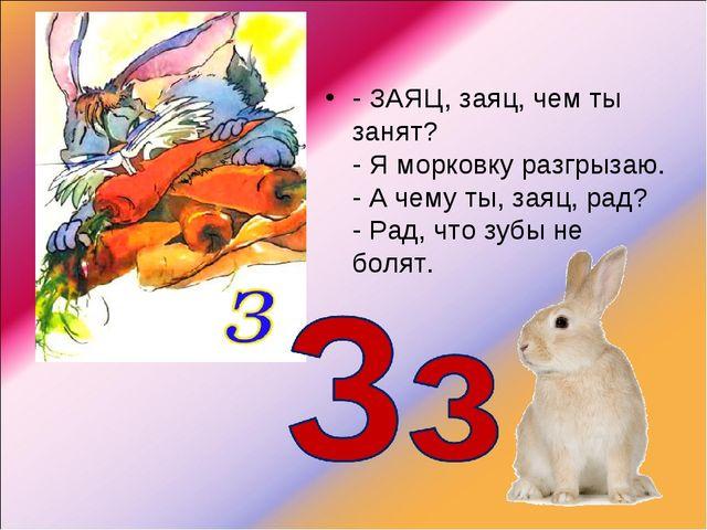 -ЗАЯЦ, заяц, чем ты занят? - Я морковку разгрызаю. - А чему ты, заяц, рад? -...