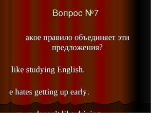 Вопрос №7 Какое правило объединяет эти предложения? I like studying English.