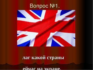 Вопрос №1. Флаг какой страны сейчас на экране.