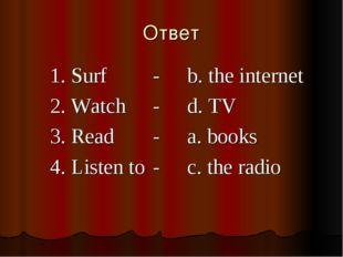 Ответ 1. Surf -b. the internet 2. Watch-d. TV 3. Read-a. books 4.