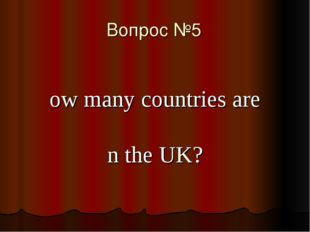 Вопрос №5 How many countries are in the UK?