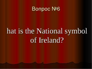 Вопрос №6 What is the National symbol of Ireland?
