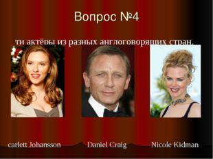 Вопрос №4 Эти актёры из разных англоговорящих стран. Scarlett Johansson Dani