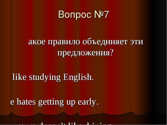 Вопрос №7 Какое правило объединяет эти предложения? I like studying English....
