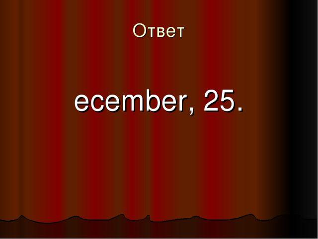 Ответ December, 25.