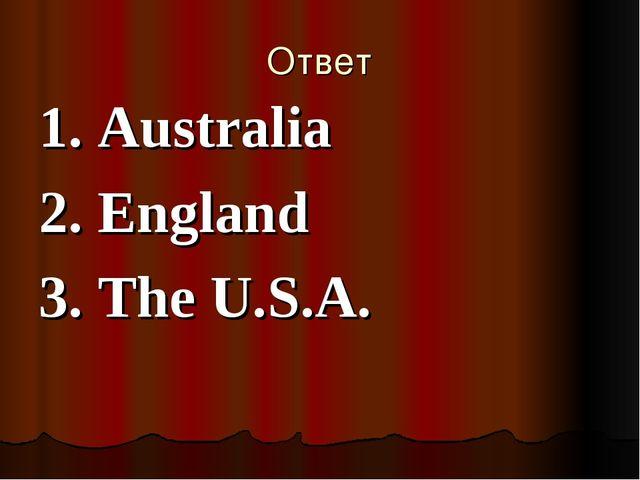 Ответ 1. Australia 2. England 3. The U.S.A.