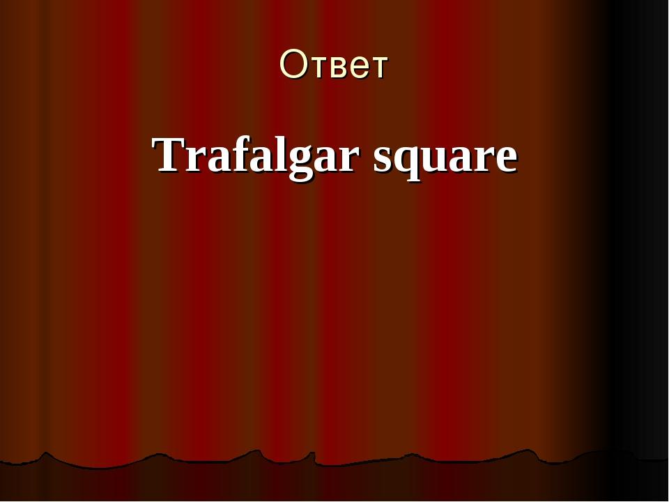 Ответ Trafalgar square
