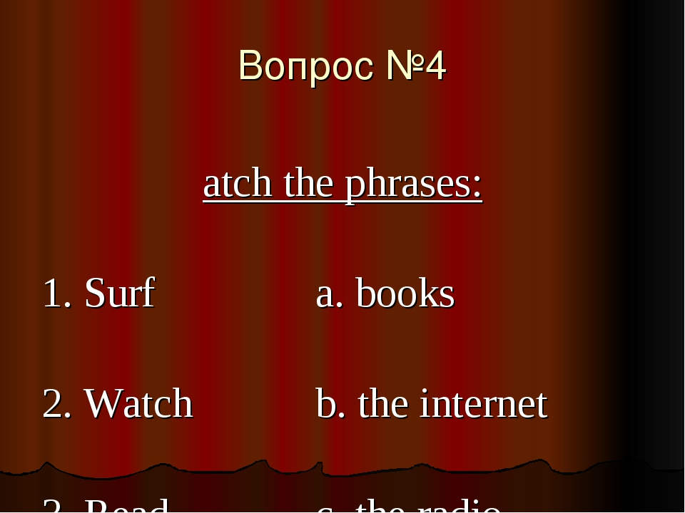 Вопрос №4 Match the phrases: 	1. Surf 			a. books 	2. Watch		b. the internet...