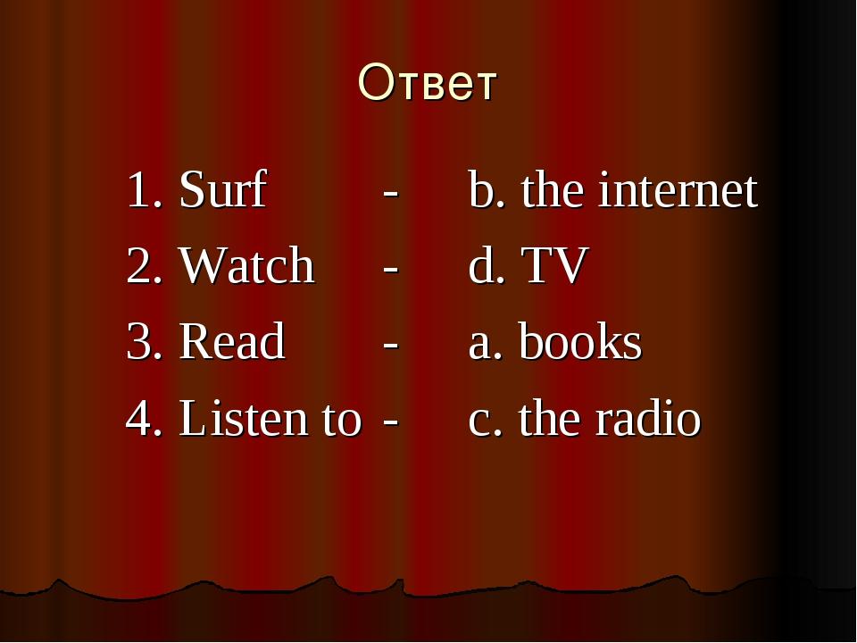 Ответ 1. Surf -b. the internet 2. Watch-d. TV 3. Read-a. books 4....