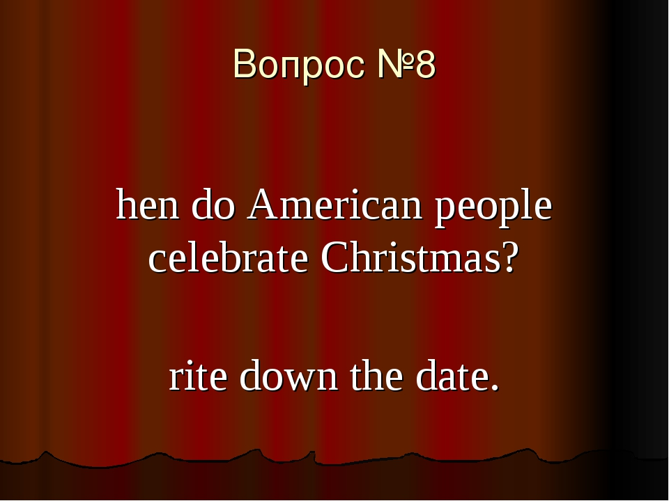 Вопрос №8 When do American people celebrate Christmas? Write down the date.