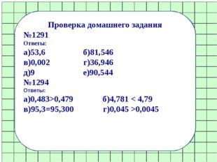 Проверка домашнего задания №1291 Ответы: а)53,6 б)81,546 в)0,002 г)36,946 д)9