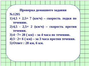Проверка домашнего задания №1295 4,5 + 2,5= 7 (км/ч) – скорость лодки по тече
