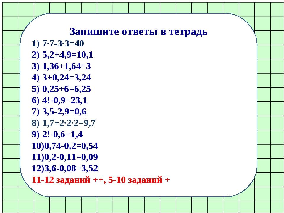 Запишите ответы в тетрадь 7∙7-3∙3=40 5,2+4,9=10,1 1,36+1,64=3 3+0,24=3,24 0,2...
