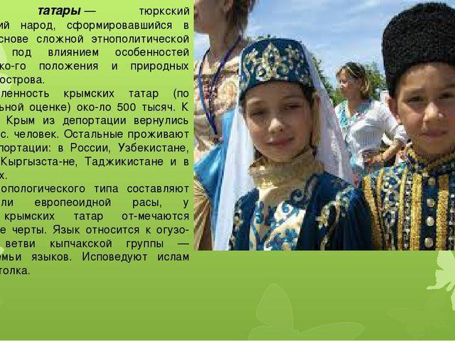 Крымские татары— тюркский мусульманский народ, сформировавшийся в Крыму на о...