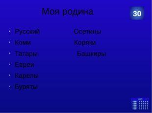 Моя родина Русский Осетины Коми Коряки Татары Башкиры Евреи Карелы Буряты 30