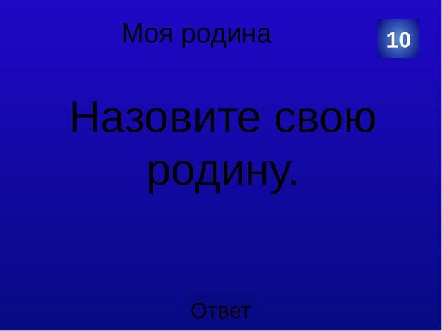Моя родина Какого цвета флаг России? 20 Категория Ваш вопрос Ответ