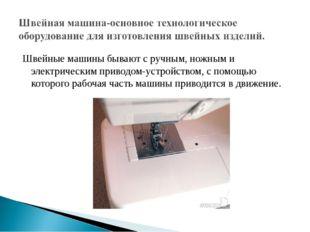 Швейные машины бывают с ручным, ножным и электрическим приводом-устройством,