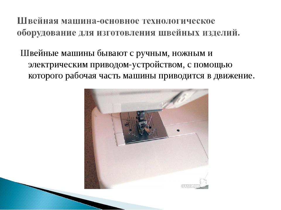 Швейные машины бывают с ручным, ножным и электрическим приводом-устройством,...
