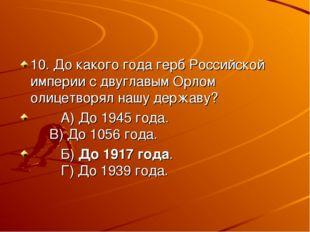 10. До какого года герб Российской империи с двуглавым Орлом олицетворял нашу