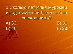 1.Сколько лет Илья Муромец из одноименной былины был «неходячим»? А) 30