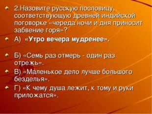 2.Назовите русскую пословицу, соответствующую древней индийской поговорке «че