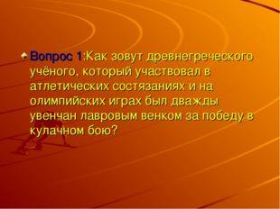 Вопрос 1:Как зовут древнегреческого учёного, который участвовал в атлетически