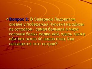 Вопрос 3: В Северном Ледовитом океане у побережья Чукотки на одном из острово