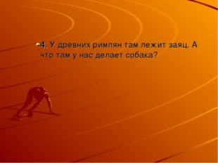 4. У древних римлян там лежит заяц. А что там у нас делает собака?