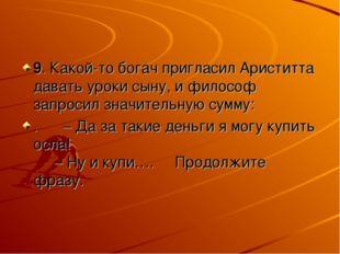 9. Какой-то богач пригласил Ариститта давать уроки сыну, и философ запросил з