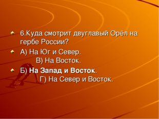 6.Куда смотрит двуглавый Орёл на гербе России? А) На Юг и Север. В) На Восток