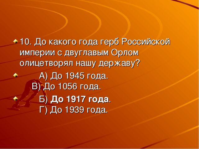 10. До какого года герб Российской империи с двуглавым Орлом олицетворял нашу...