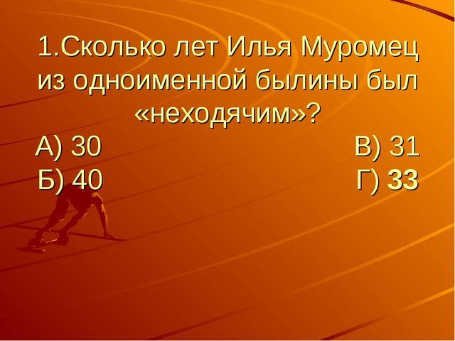 1.Сколько лет Илья Муромец из одноименной былины был «неходячим»? А) 30...