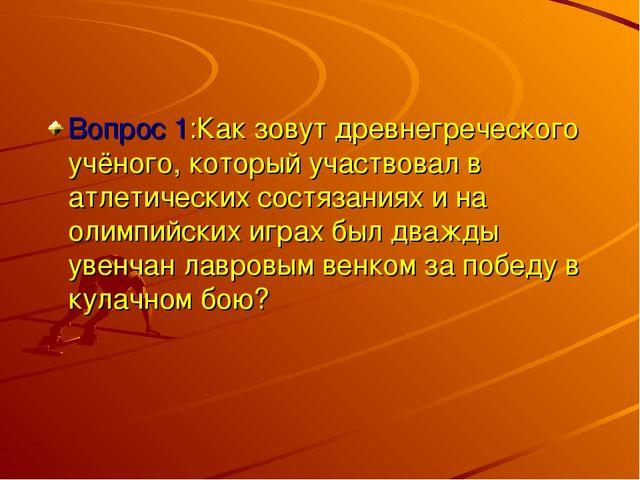 Вопрос 1:Как зовут древнегреческого учёного, который участвовал в атлетически...
