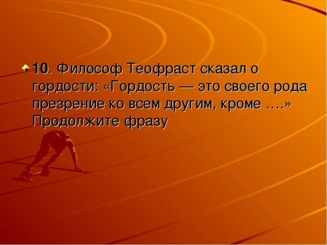 10. Философ Теофраст сказал о гордости: «Гордость — это своего рода презрение...