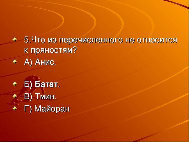 5.Что из перечисленного не относится к пряностям? А) Анис. Б) Батат. В) Тмин....