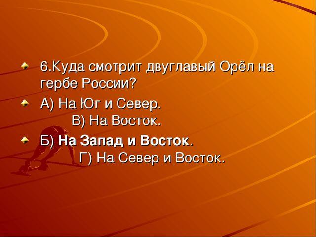 6.Куда смотрит двуглавый Орёл на гербе России? А) На Юг и Север. В) На Восток...