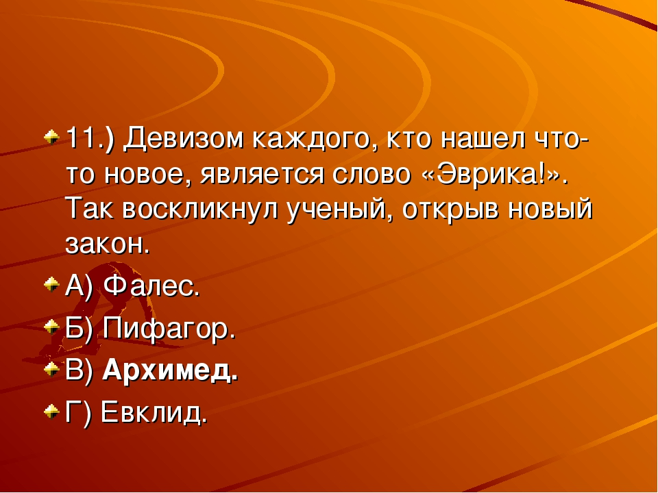 11.) Девизом каждого, кто нашел что-то новое, является слово «Эврика!». Так в...