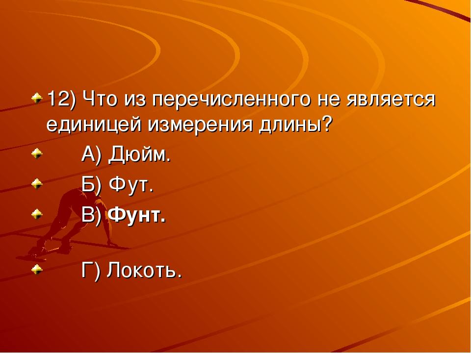 12) Что из перечисленного не является единицей измерения длины? А) Дюйм. Б) Ф...