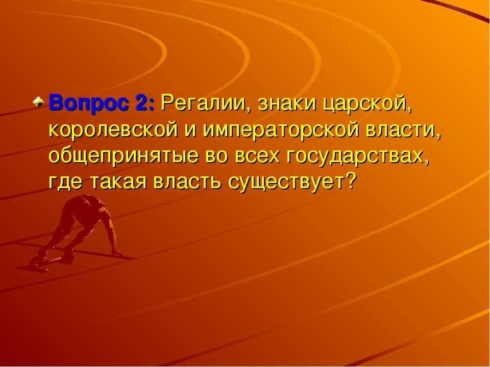 Вопрос 2: Регалии, знаки царской, королевской и императорской власти, общепри...