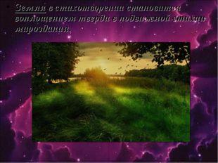 Земля в стихотворении становится воплощением тверди в подвижной стихии мирозд