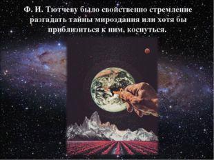 Ф. И. Тютчеву было свойственно стремление разгадать тайны мироздания или хотя
